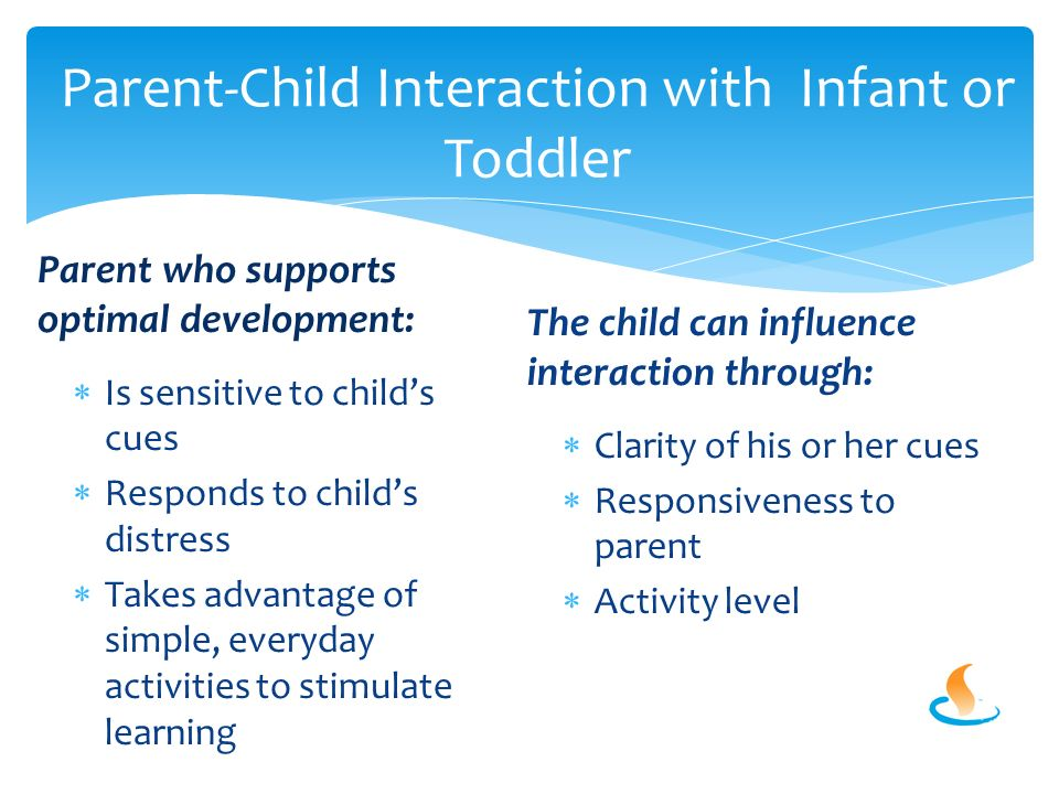 Parent-Child Interaction with Infant or Toddler Parent who supports optimal development:  Is sensitive to child's cues  Responds to child's distress  Takes advantage of simple, everyday activities to stimulate learning The child can influence interaction through:  Clarity of his or her cues  Responsiveness to parent  Activity level