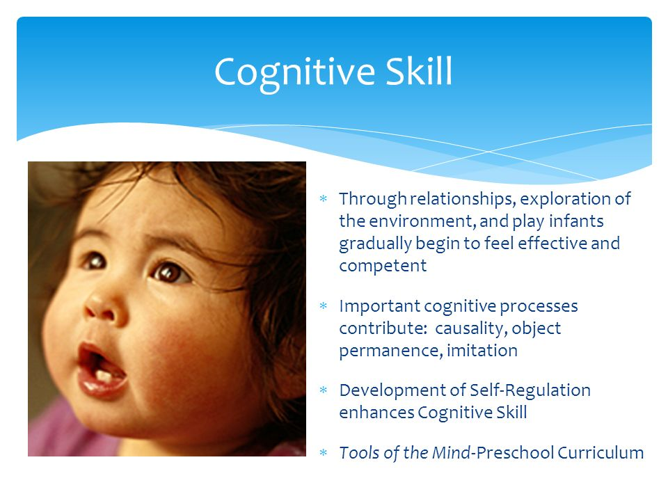 Cognitive Skill  Through relationships, exploration of the environment, and play infants gradually begin to feel effective and competent  Important cognitive processes contribute: causality, object permanence, imitation  Development of Self-Regulation enhances Cognitive Skill  Tools of the Mind-Preschool Curriculum