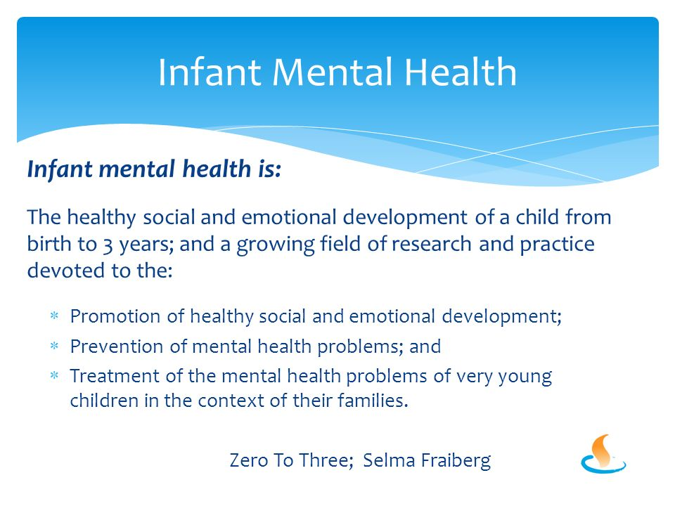 Infant mental health is: The healthy social and emotional development of a child from birth to 3 years; and a growing field of research and practice devoted to the:  Promotion of healthy social and emotional development;  Prevention of mental health problems; and  Treatment of the mental health problems of very young children in the context of their families.