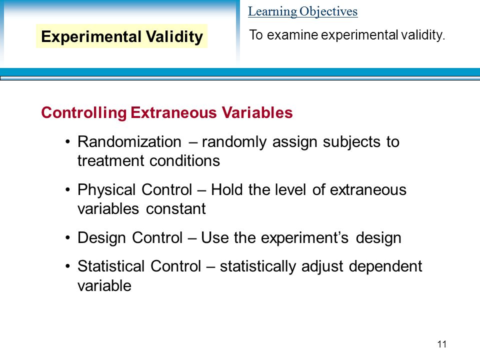 Learning Objectives 11 Controlling Extraneous Variables Randomization – randomly assign subjects to treatment conditions Physical Control – Hold the level of extraneous variables constant Design Control – Use the experiment's design Statistical Control – statistically adjust dependent variable To examine experimental validity.
