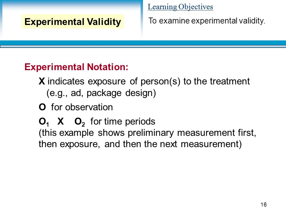 Learning Objectives 16 Experimental Notation: X indicates exposure of person(s) to the treatment (e.g., ad, package design) O for observation O 1 X O 2 for time periods (this example shows preliminary measurement first, then exposure, and then the next measurement) To examine experimental validity.