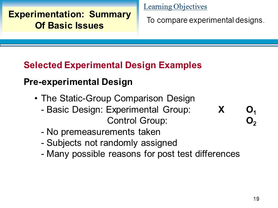 Learning Objectives 19 Selected Experimental Design Examples Pre-experimental Design The Static-Group Comparison Design - Basic Design: Experimental Group:XO 1 Control Group:O 2 - No premeasurements taken - Subjects not randomly assigned - Many possible reasons for post test differences To compare experimental designs.