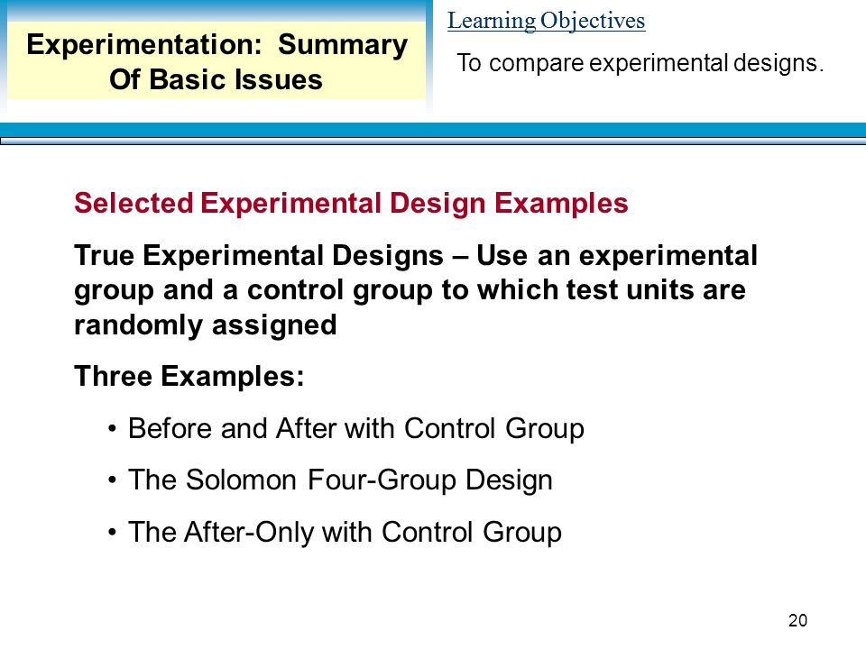 Learning Objectives 20 Selected Experimental Design Examples True Experimental Designs – Use an experimental group and a control group to which test units are randomly assigned Three Examples: Before and After with Control Group The Solomon Four-Group Design The After-Only with Control Group To compare experimental designs.