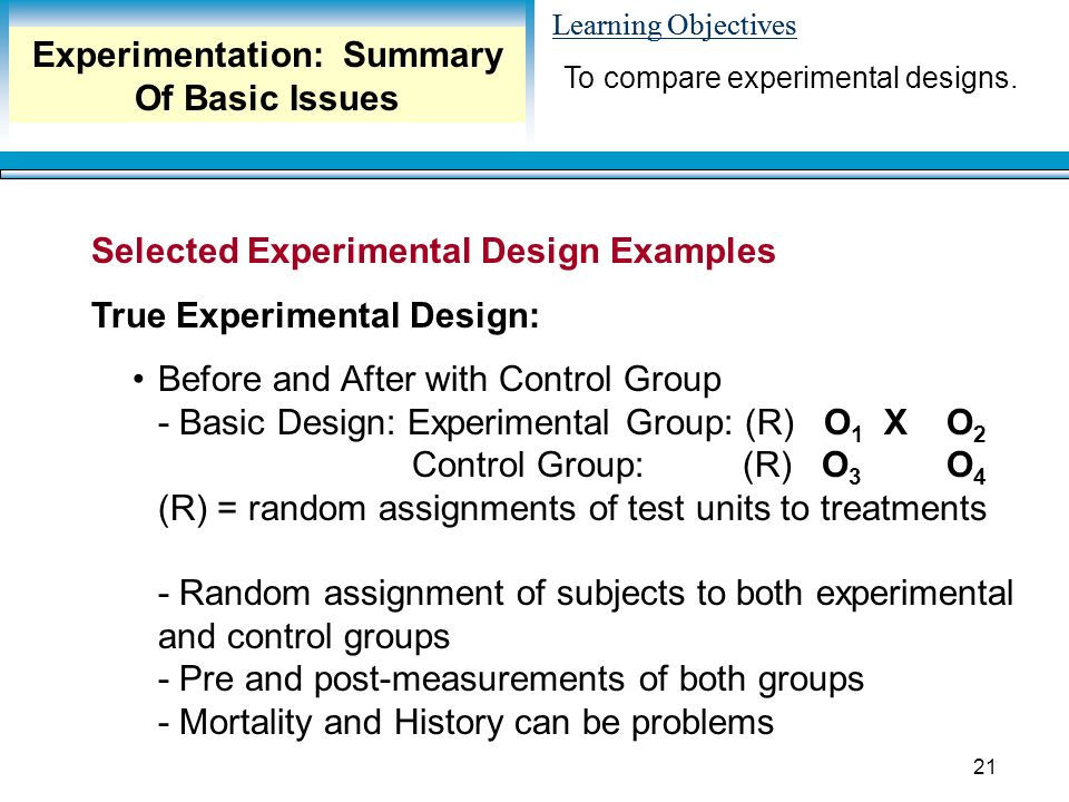 Learning Objectives 21 Selected Experimental Design Examples True Experimental Design: Before and After with Control Group - Basic Design: Experimental Group: (R) O 1 XO 2 Control Group: (R) O 3 O 4 (R) = random assignments of test units to treatments - Random assignment of subjects to both experimental and control groups - Pre and post-measurements of both groups - Mortality and History can be problems To compare experimental designs.