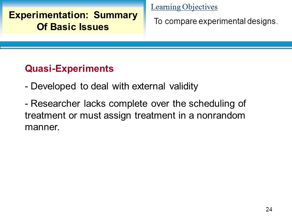 Learning Objectives 24 Quasi-Experiments - Developed to deal with external validity - Researcher lacks complete over the scheduling of treatment or must assign treatment in a nonrandom manner.