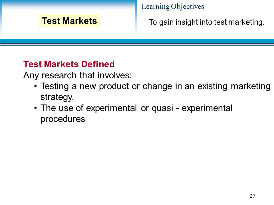 Learning Objectives 27 Test Markets Defined Any research that involves: Testing a new product or change in an existing marketing strategy.