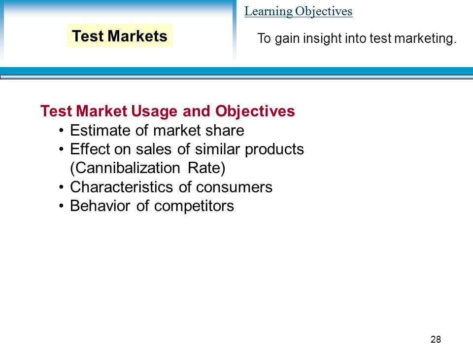 Learning Objectives 28 Test Market Usage and Objectives Estimate of market share Effect on sales of similar products (Cannibalization Rate) Characteristics of consumers Behavior of competitors To gain insight into test marketing.
