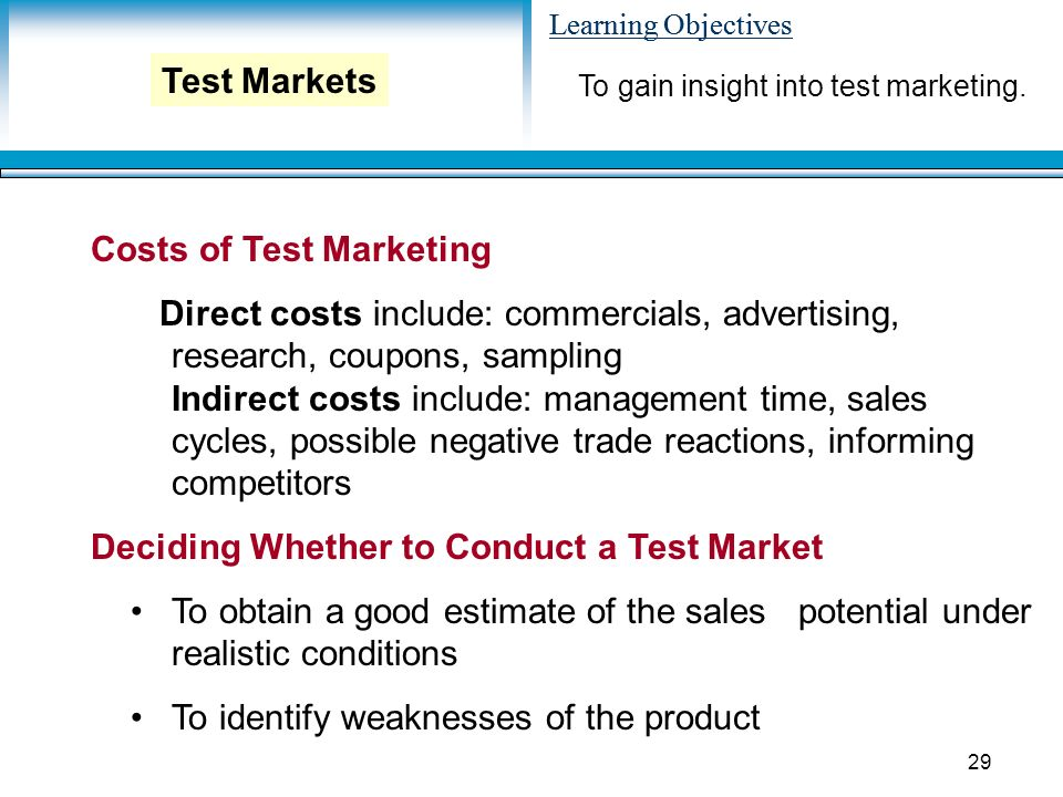 Learning Objectives 29 Costs of Test Marketing Direct costs include: commercials, advertising, research, coupons, sampling Indirect costs include: management time, sales cycles, possible negative trade reactions, informing competitors Deciding Whether to Conduct a Test Market To obtain a good estimate of the sales potential under realistic conditions To identify weaknesses of the product To gain insight into test marketing.