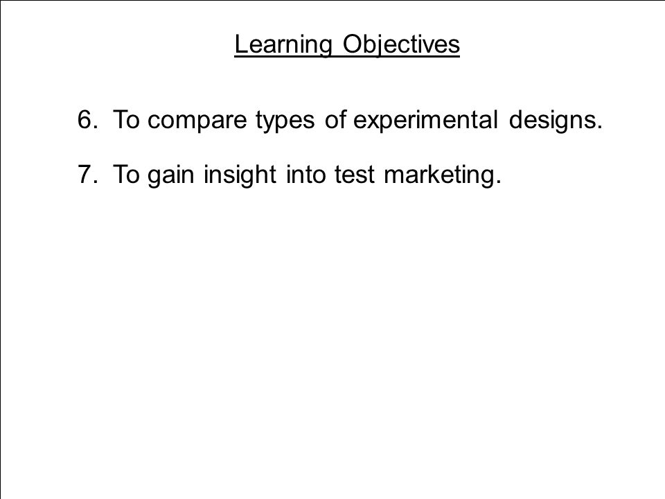 Learning Objectives 3 6. To compare types of experimental designs.