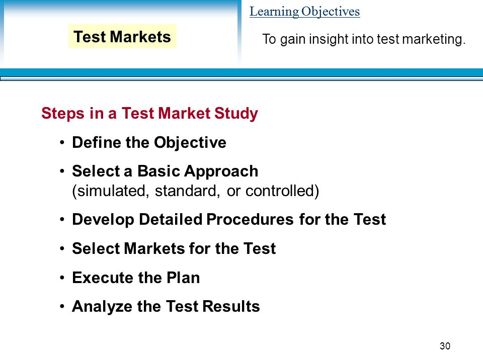 Learning Objectives 30 Steps in a Test Market Study Define the Objective Select a Basic Approach (simulated, standard, or controlled) Develop Detailed Procedures for the Test Select Markets for the Test Execute the Plan Analyze the Test Results To gain insight into test marketing.