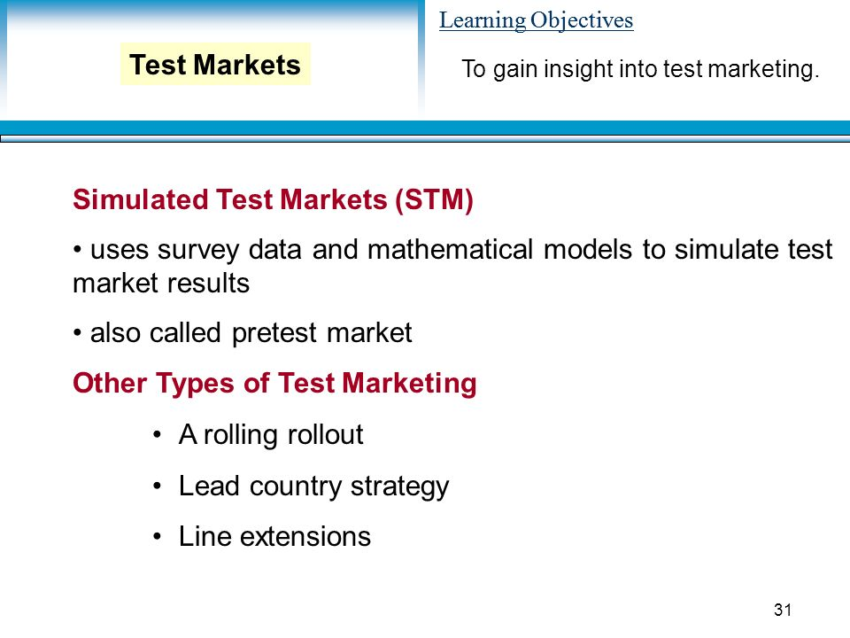Learning Objectives 31 Simulated Test Markets (STM) uses survey data and mathematical models to simulate test market results also called pretest market Other Types of Test Marketing A rolling rollout Lead country strategy Line extensions To gain insight into test marketing.