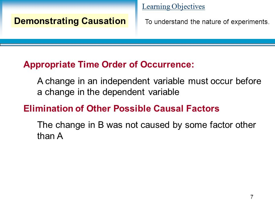 Learning Objectives 7 Appropriate Time Order of Occurrence: A change in an independent variable must occur before a change in the dependent variable Elimination of Other Possible Causal Factors The change in B was not caused by some factor other than A Demonstrating Causation To understand the nature of experiments.