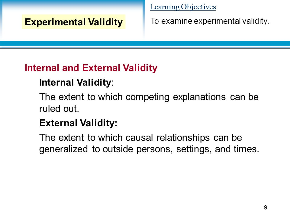 Learning Objectives 9 Internal and External Validity Internal Validity: The extent to which competing explanations can be ruled out.