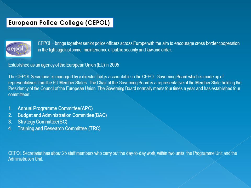 European Police College (CEPOL) CEPOL - brings together senior police officers across Europe with the aim to encourage cross-border cooperation in the fight against crime, maintenance of public security and law and order.