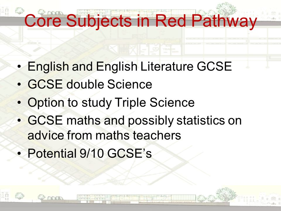 Core Subjects in Red Pathway English and English Literature GCSE GCSE double Science Option to study Triple Science GCSE maths and possibly statistics on advice from maths teachers Potential 9/10 GCSE's