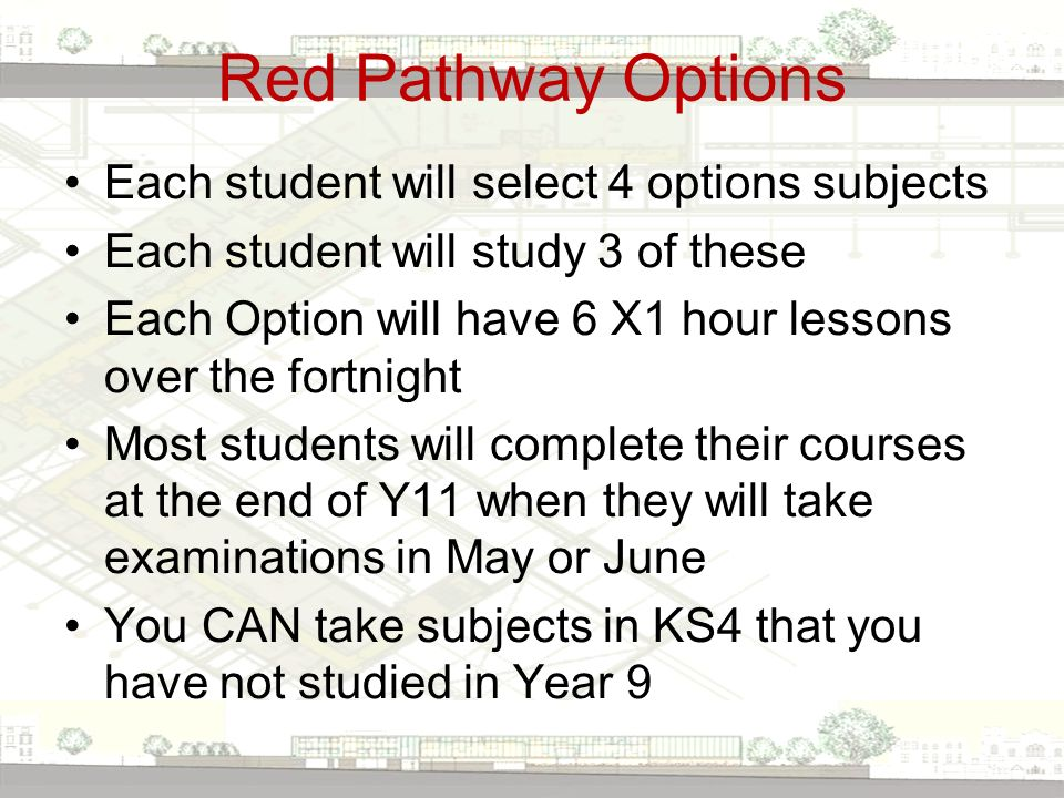 Red Pathway Options Each student will select 4 options subjects Each student will study 3 of these Each Option will have 6 X1 hour lessons over the fortnight Most students will complete their courses at the end of Y11 when they will take examinations in May or June You CAN take subjects in KS4 that you have not studied in Year 9