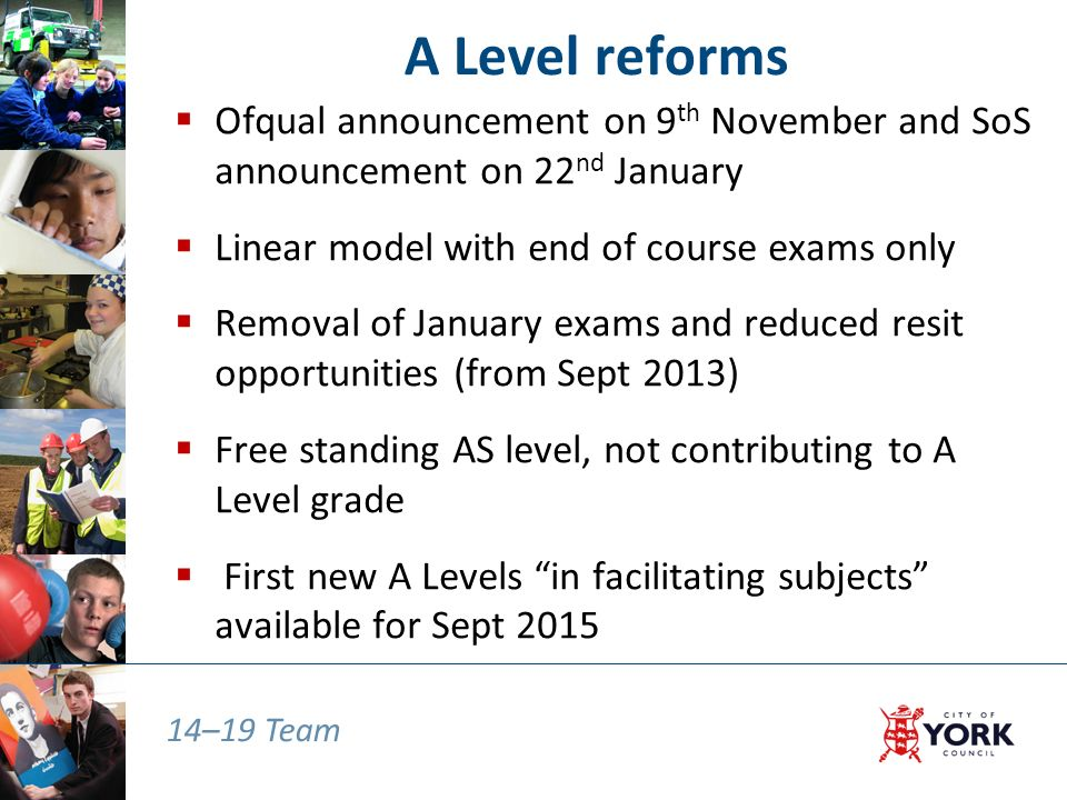 14–19 Team A Level reforms  Ofqual announcement on 9 th November and SoS announcement on 22 nd January  Linear model with end of course exams only  Removal of January exams and reduced resit opportunities (from Sept 2013)  Free standing AS level, not contributing to A Level grade  First new A Levels in facilitating subjects available for Sept 2015