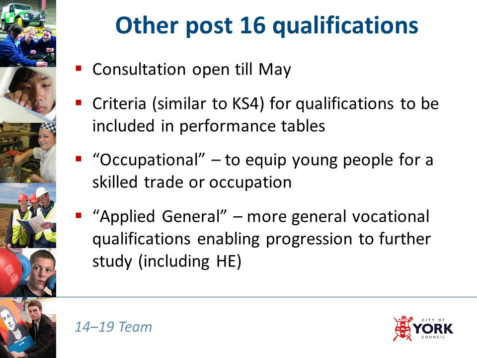14–19 Team Other post 16 qualifications  Consultation open till May  Criteria (similar to KS4) for qualifications to be included in performance tables  Occupational – to equip young people for a skilled trade or occupation  Applied General – more general vocational qualifications enabling progression to further study (including HE)