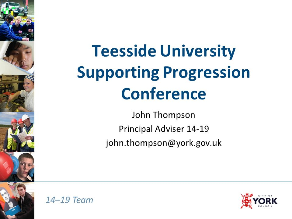 14–19 Team Teesside University Supporting Progression Conference John Thompson Principal Adviser