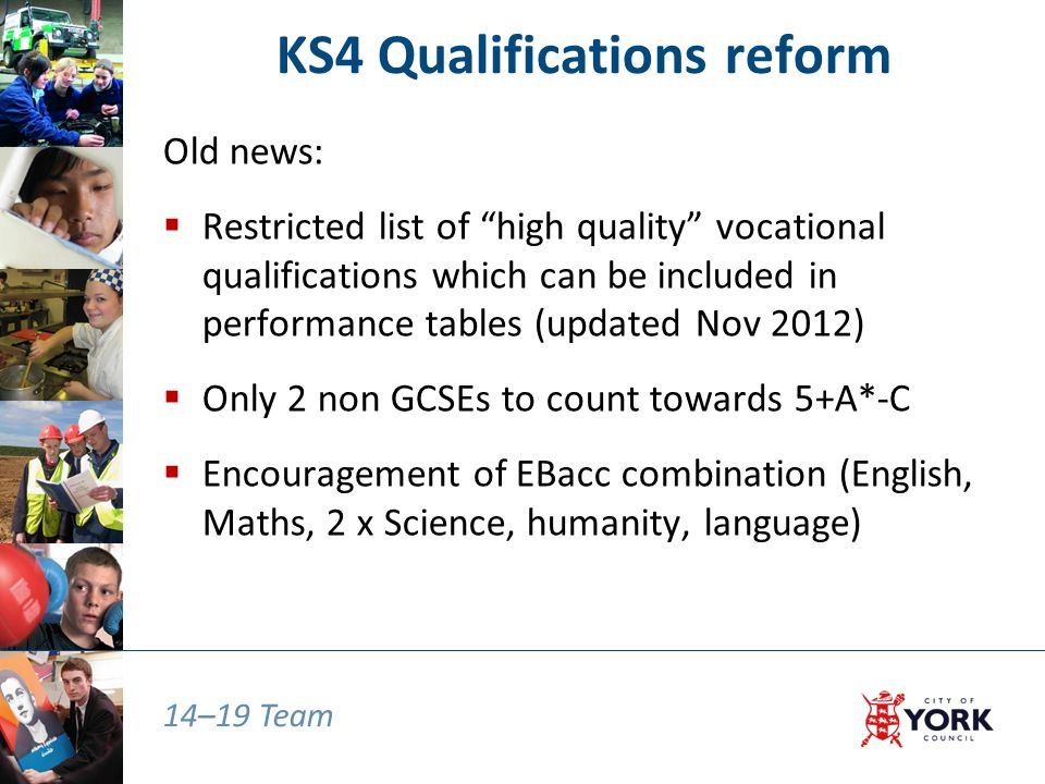 14–19 Team KS4 Qualifications reform Old news:  Restricted list of high quality vocational qualifications which can be included in performance tables (updated Nov 2012)  Only 2 non GCSEs to count towards 5+A*-C  Encouragement of EBacc combination (English, Maths, 2 x Science, humanity, language)