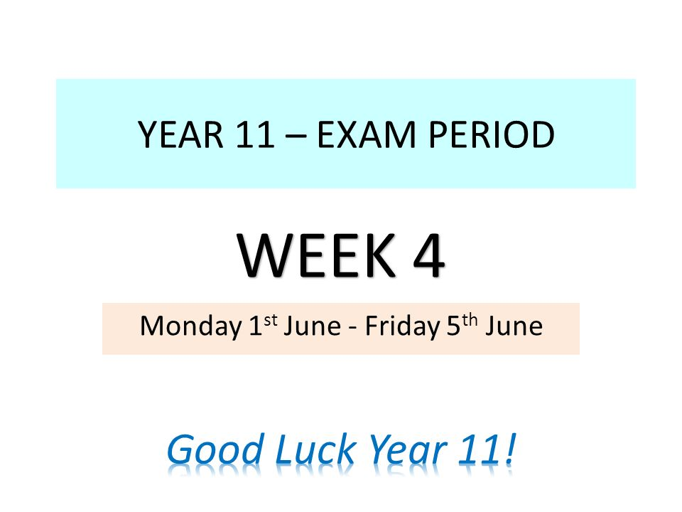 YEAR 11 – EXAM PERIOD Monday 1 st June - Friday 5 th June WEEK 4