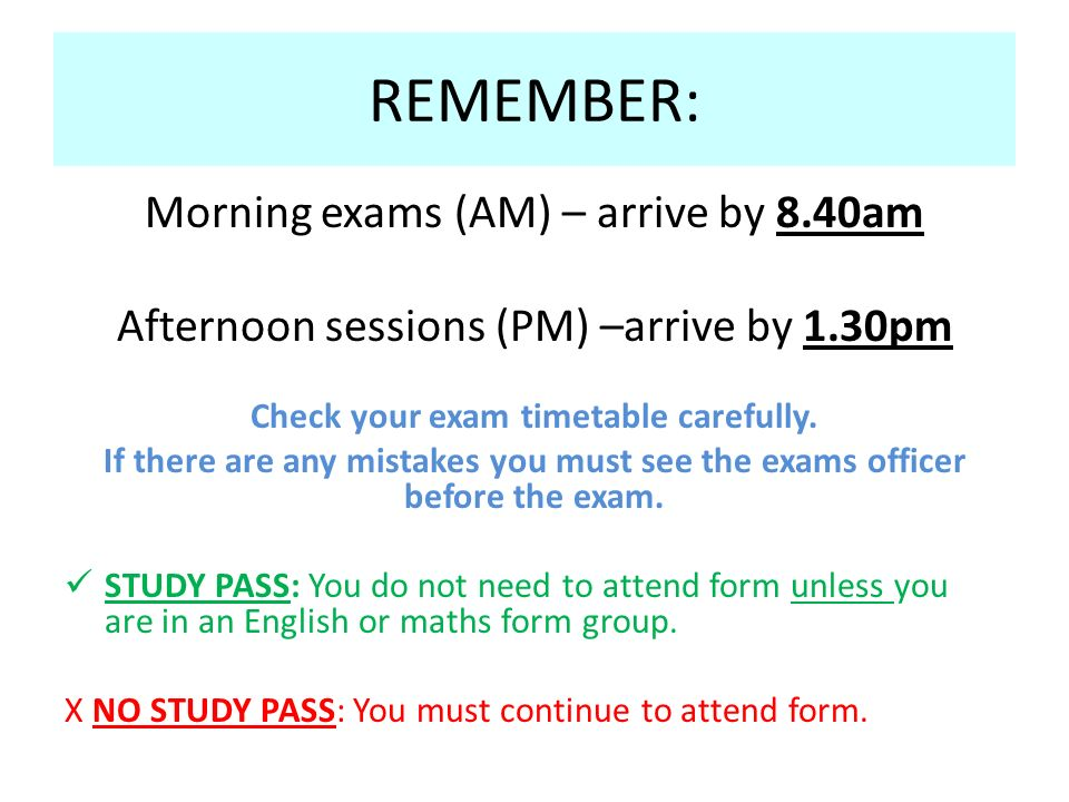 REMEMBER: Morning exams (AM) – arrive by 8.40am Afternoon sessions (PM) –arrive by 1.30pm Check your exam timetable carefully.