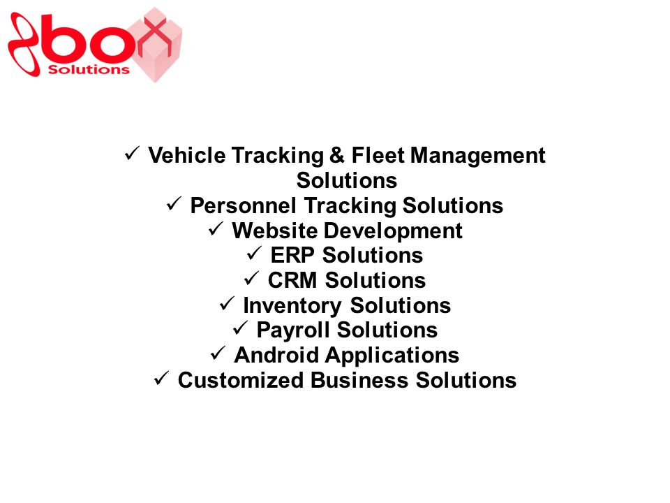 Vehicle Tracking & Fleet Management Solutions Personnel Tracking Solutions Website Development ERP Solutions CRM Solutions Inventory Solutions Payroll Solutions Android Applications Customized Business Solutions