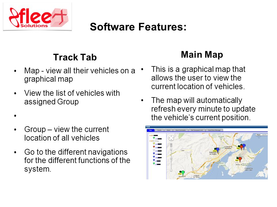 Software Features: Track Tab Map - view all their vehicles on a graphical map View the list of vehicles with assigned Group Group – view the current location of all vehicles Go to the different navigations for the different functions of the system.