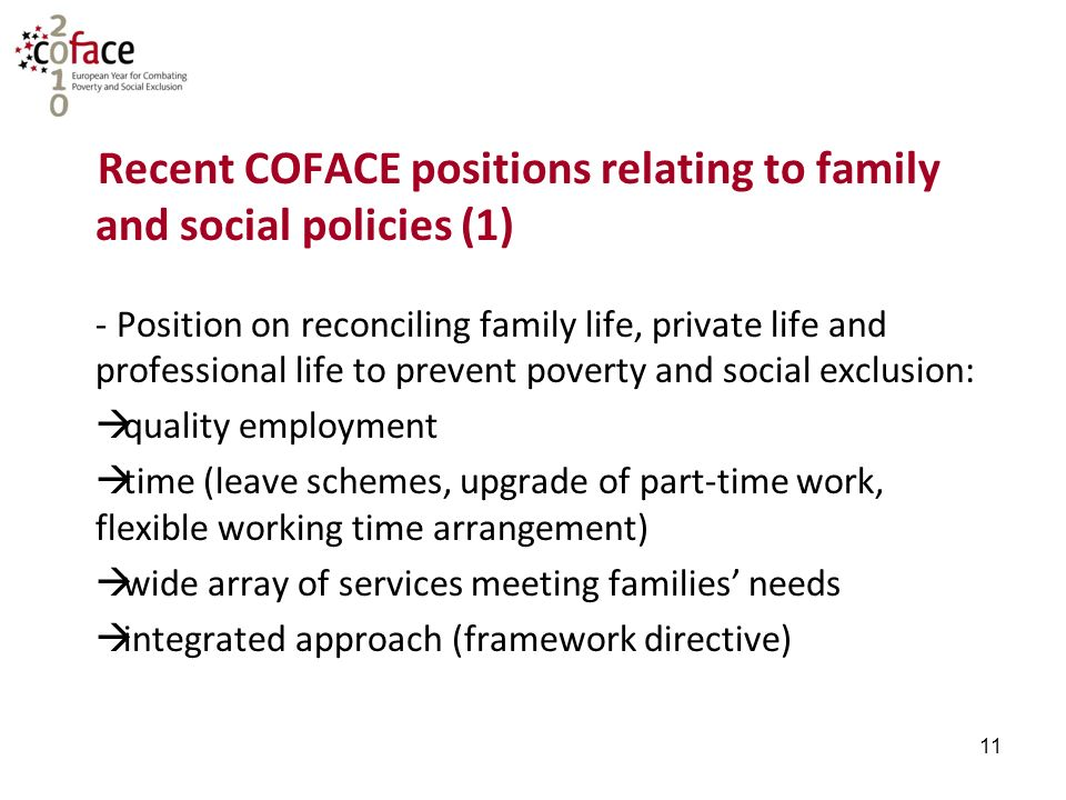 11 Recent COFACE positions relating to family and social policies (1) - Position on reconciling family life, private life and professional life to prevent poverty and social exclusion:  quality employment  time (leave schemes, upgrade of part-time work, flexible working time arrangement)  wide array of services meeting families' needs  integrated approach (framework directive)