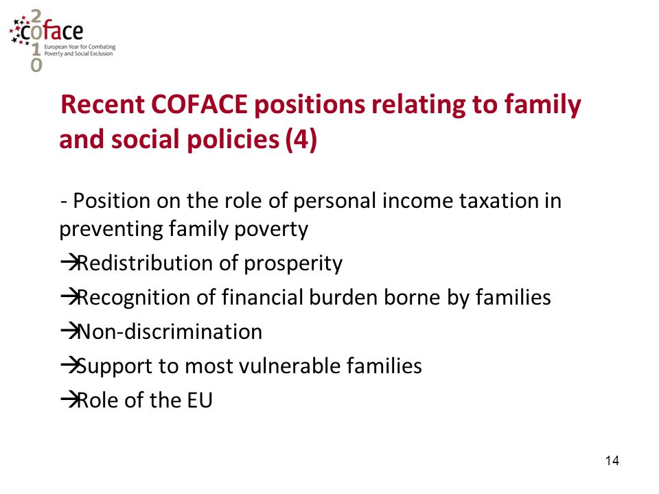 14 Recent COFACE positions relating to family and social policies (4) - Position on the role of personal income taxation in preventing family poverty  Redistribution of prosperity  Recognition of financial burden borne by families  Non-discrimination  Support to most vulnerable families  Role of the EU