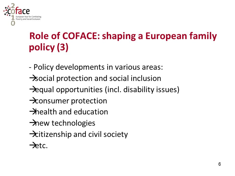 6 Role of COFACE: shaping a European family policy (3) - Policy developments in various areas:  social protection and social inclusion  equal opportunities (incl.