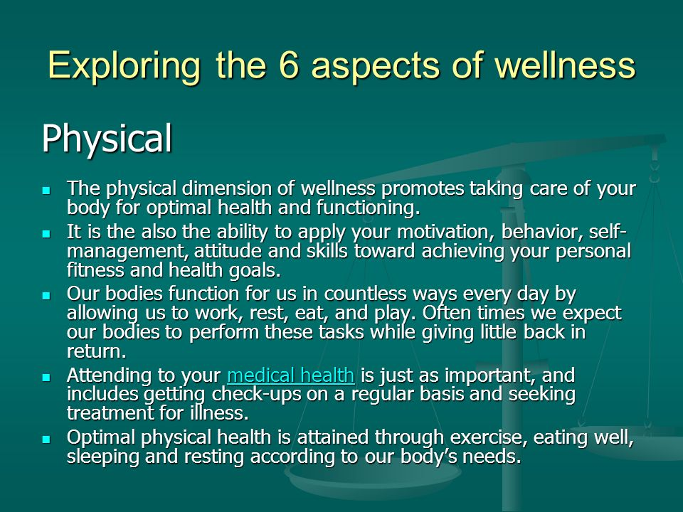 Exploring the 6 aspects of wellness Physical The physical dimension of wellness promotes taking care of your body for optimal health and functioning.