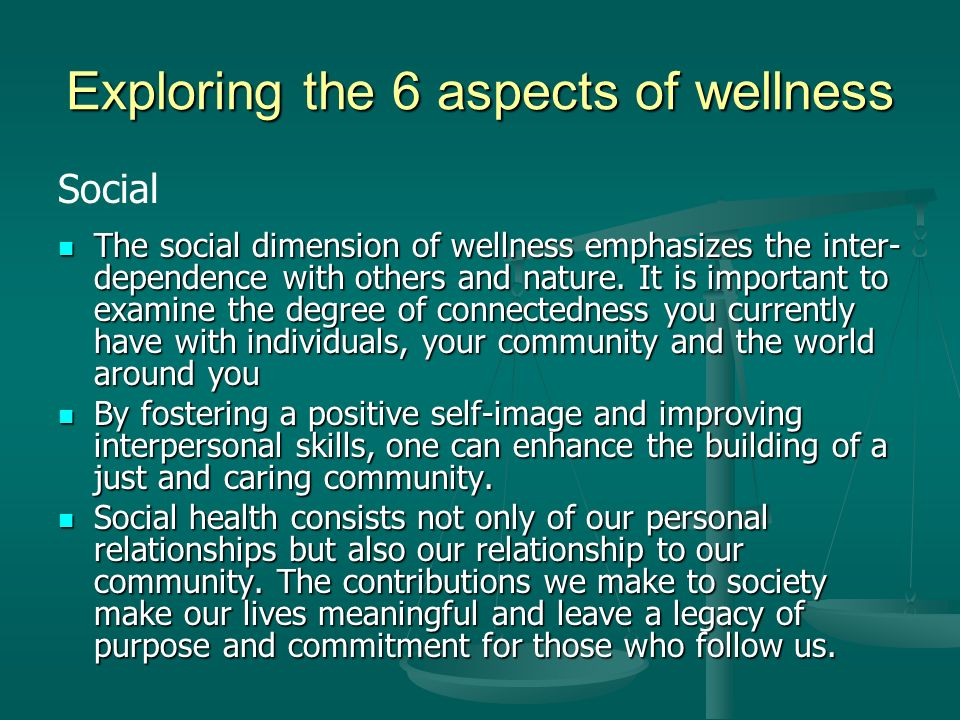 Exploring the 6 aspects of wellness Social The social dimension of wellness emphasizes the inter- dependence with others and nature.