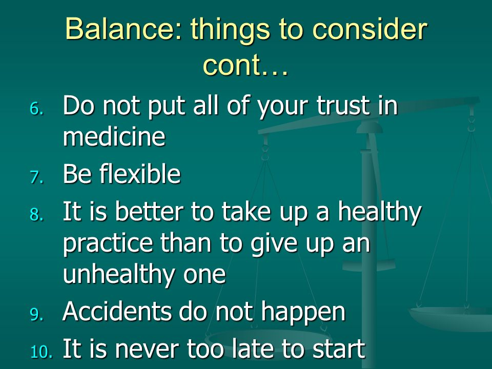 Balance: things to consider cont… 6. Do not put all of your trust in medicine 7.