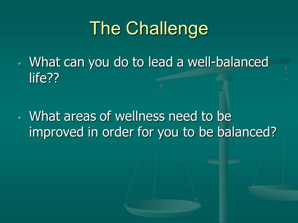 The Challenge What can you do to lead a well-balanced life .
