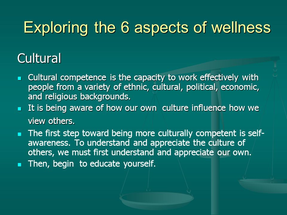 Exploring the 6 aspects of wellness Cultural Cultural competence is the capacity to work effectively with people from a variety of ethnic, cultural, political, economic, and religious backgrounds.