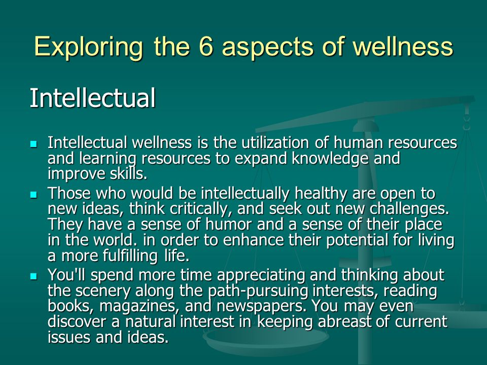 Exploring the 6 aspects of wellness Intellectual Intellectual wellness is the utilization of human resources and learning resources to expand knowledge and improve skills.