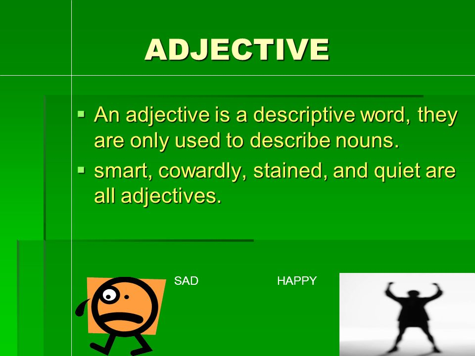 ADJECTIVE  An adjective is a descriptive word, they are only used to describe nouns.
