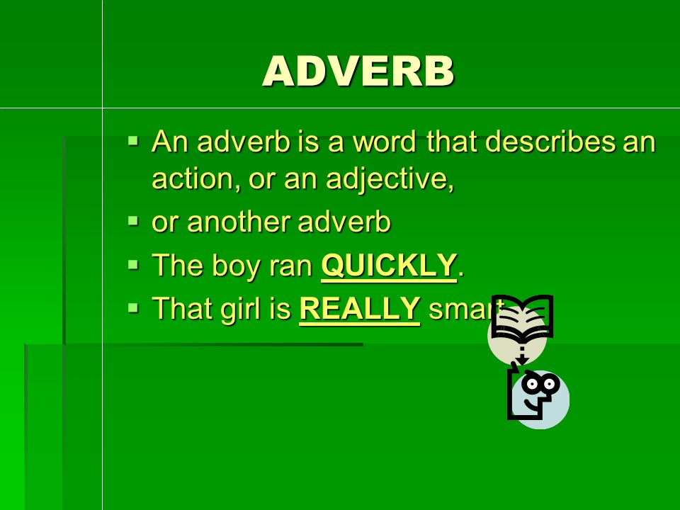ADVERB ADVERB  An adverb is a word that describes an action, or an adjective,  or another adverb  The boy ran QUICKLY.