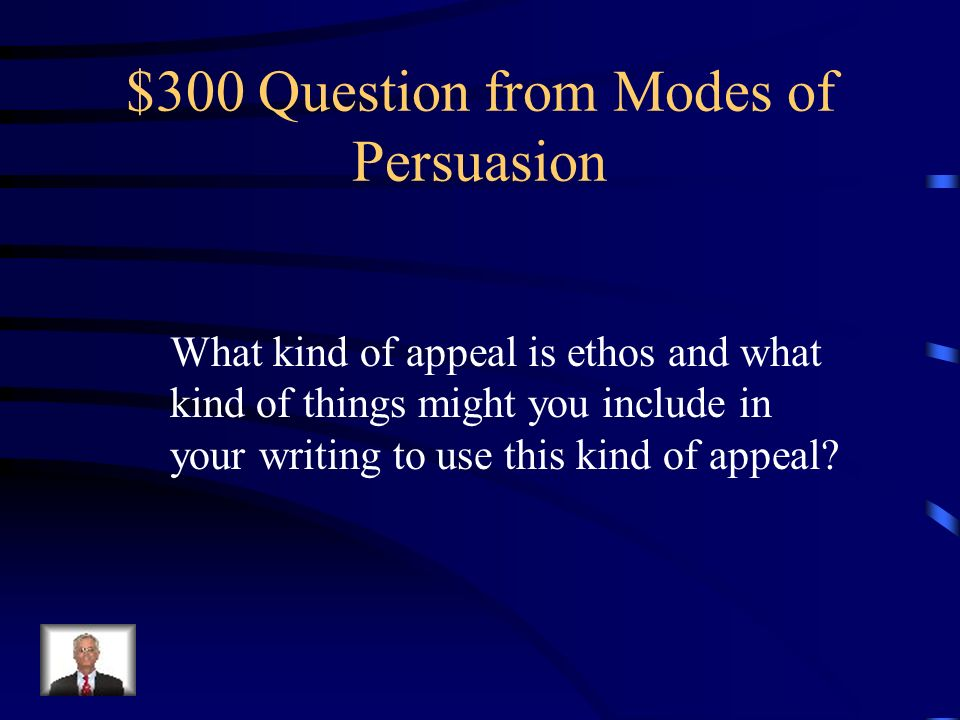 $200 Answer from Modes of Persuasion Logical Appeal – Use facts, statistics, numbers – things that can not be disputed