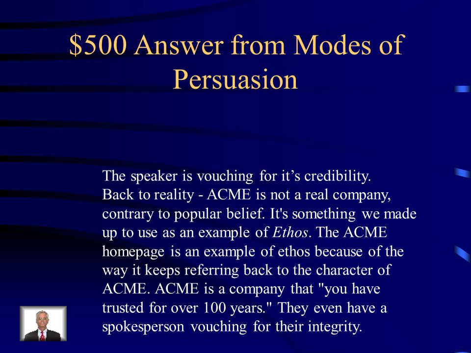 $500 Question from Modes of Persuasion Which of the following modes of persuasion is being used in the following ad: Acme Gizmotronics, the company that you ve trusted for over 100 years, has recently entered the World Wide Web.