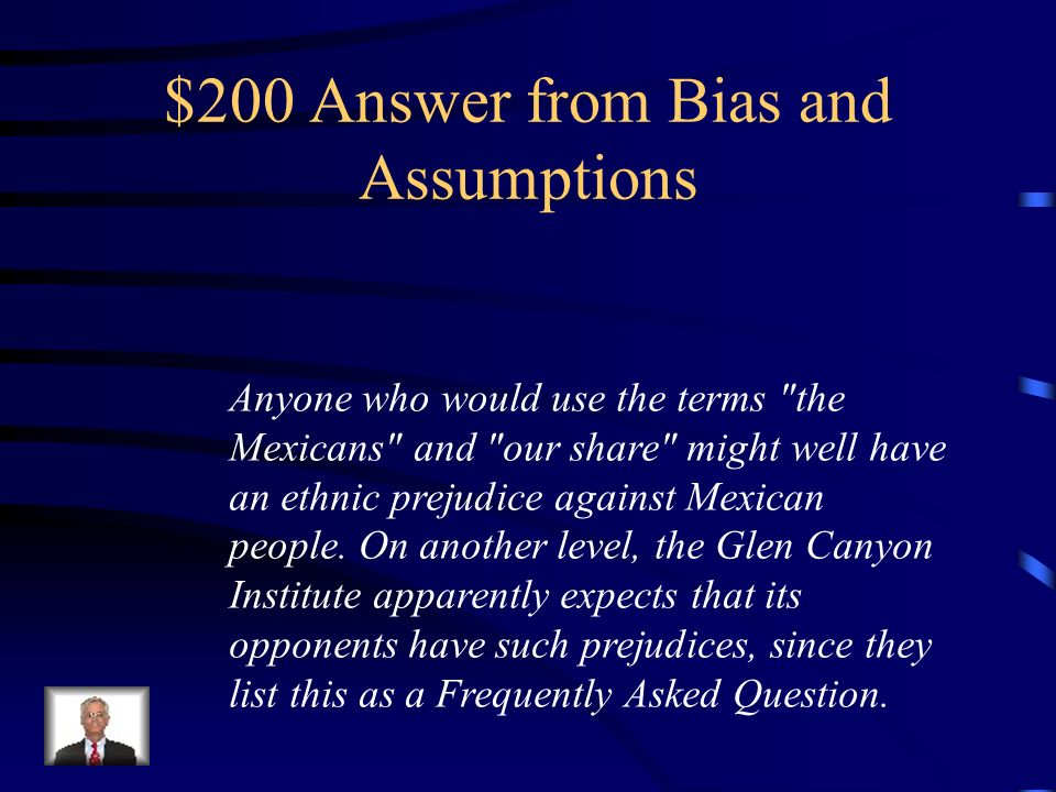 $200 Question from Bias and Assumptions Identify any bias and assumptions you find in the following text: Doesn t Glen Canyon Dam keep America s water in America, and keep the Mexicans from getting our share