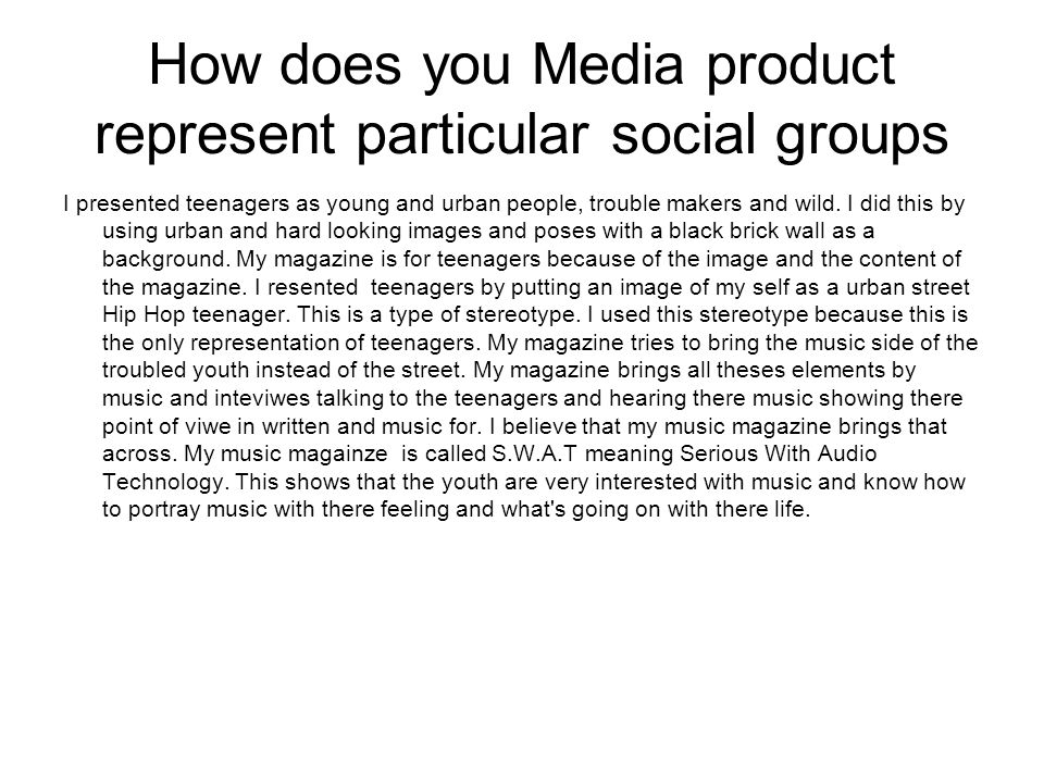 How does you Media product represent particular social groups I presented teenagers as young and urban people, trouble makers and wild.