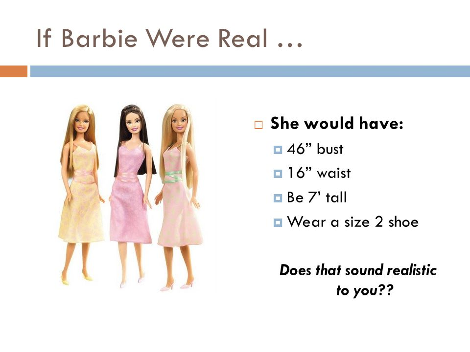 If Barbie Were Real …  She would have:  46 bust  16 waist  Be 7' tall  Wear a size 2 shoe Does that sound realistic to you