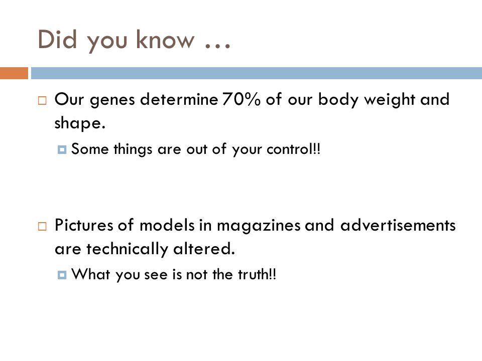 Did you know …  Our genes determine 70% of our body weight and shape.