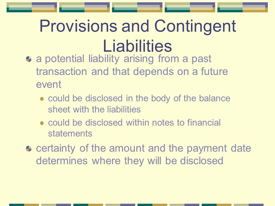 Provisions and Contingent Liabilities a potential liability arising from a past transaction and that depends on a future event could be disclosed in the body of the balance sheet with the liabilities could be disclosed within notes to financial statements certainty of the amount and the payment date determines where they will be disclosed
