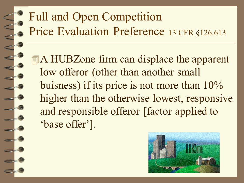 Full and Open Competition Price Evaluation Preference 13 CFR § A HUBZone firm can displace the apparent low offeror (other than another small buisness) if its price is not more than 10% higher than the otherwise lowest, responsive and responsible offeror [factor applied to 'base offer'].