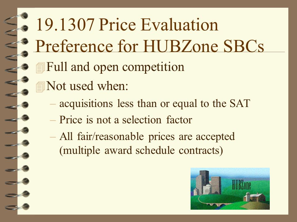 Price Evaluation Preference for HUBZone SBCs 4 Full and open competition 4 Not used when: –acquisitions less than or equal to the SAT –Price is not a selection factor –All fair/reasonable prices are accepted (multiple award schedule contracts)