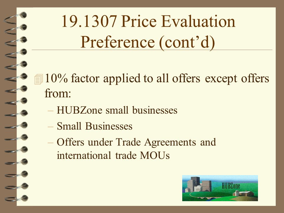 Price Evaluation Preference (cont'd) 4 10% factor applied to all offers except offers from: –HUBZone small businesses –Small Businesses –Offers under Trade Agreements and international trade MOUs
