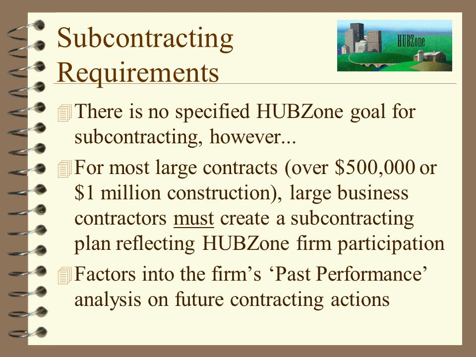 Subcontracting Requirements 4 There is no specified HUBZone goal for subcontracting, however...